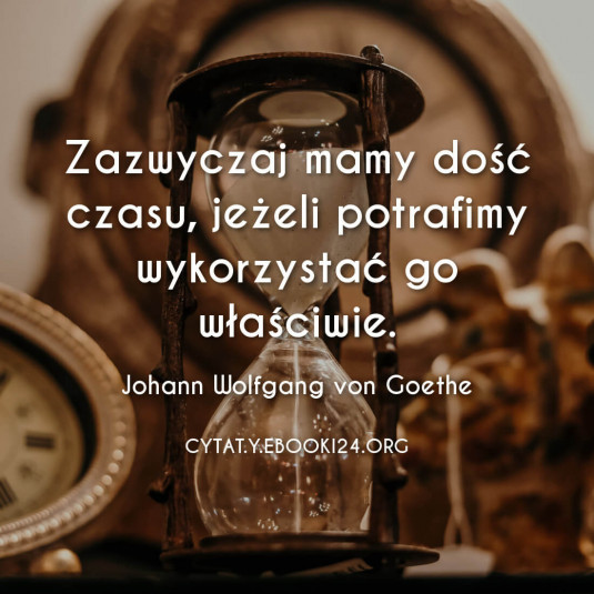 Johann Wolfgang von Goethe cytat o właściwym wykorzystaniu czasu