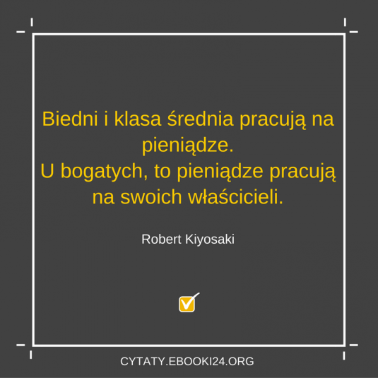 Robert Kiyosaki cytat o pieniądzach i pracy