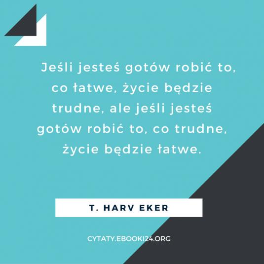 T. Harv Eker cytat o łatwym i o trudnym życiu